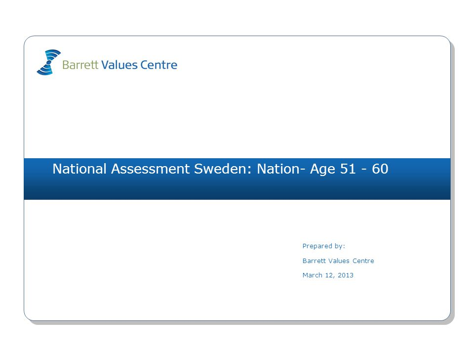 National Assessment Sweden: Nation- Age 51 - 60 Prepared by: Barrett Values Centre March 12, 2013