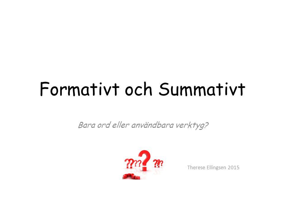 Formativt och Summativt Bara ord eller användbara verktyg? Therese Ellingsen 2015
