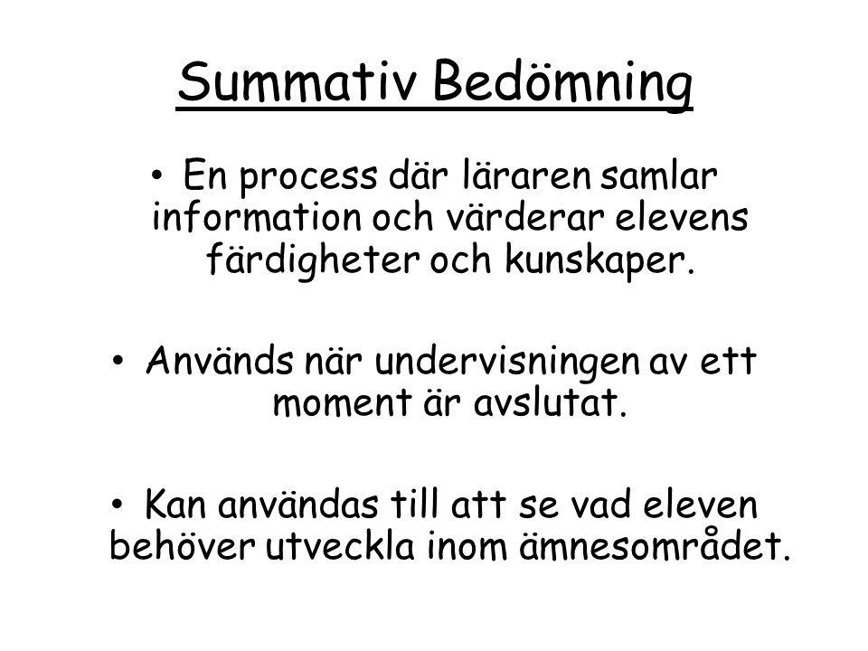 Summativ Bedömning En process där läraren samlar information och värderar elevens färdigheter och kunskaper. Används när undervisningen av ett moment