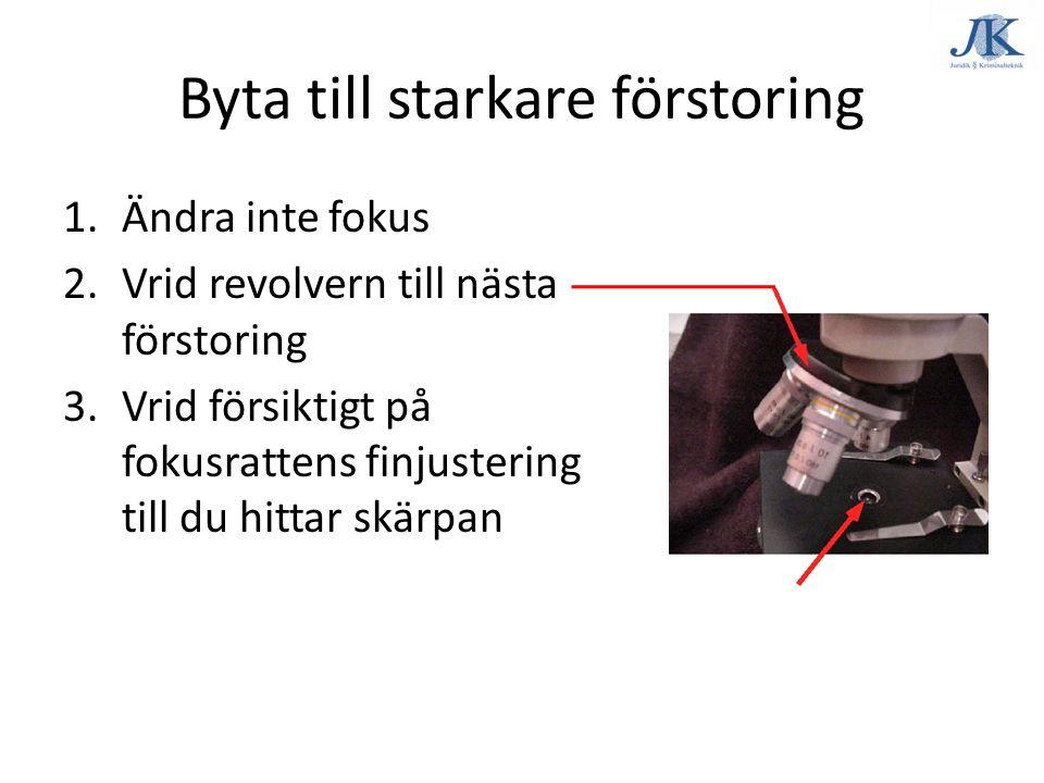 Byta till starkare förstoring 1.Ändra inte fokus 2.Vrid revolvern till nästa förstoring 3.Vrid försiktigt på fokusrattens finjustering till du hittar