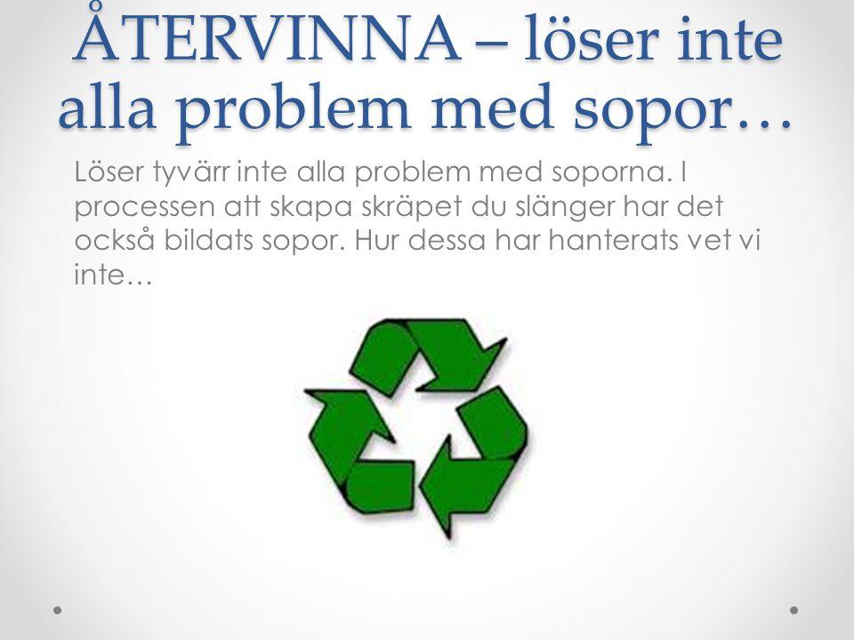 ÅTERVINNA – löser inte alla problem med sopor… Löser tyvärr inte alla problem med soporna. I processen att skapa skräpet du slänger har det också bild