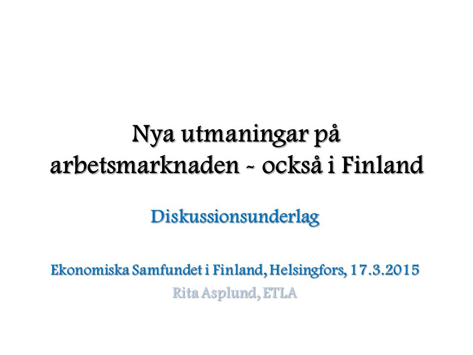 Nya utmaningar på arbetsmarknaden - också i Finland Diskussionsunderlag Ekonomiska Samfundet i Finland, Helsingfors, 17.3.2015 Rita Asplund, ETLA
