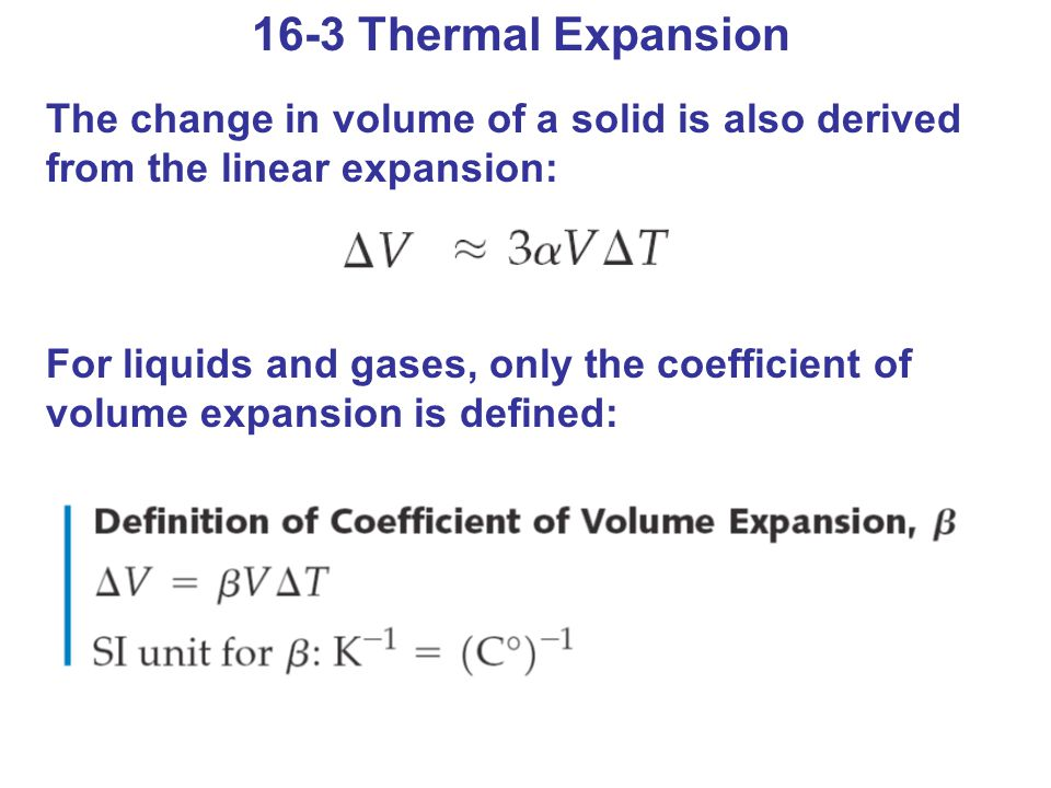 16-3 Thermal Expansion The change in volume of a solid is also derived from the linear expansion: For liquids and gases, only the coefficient of volume expansion is defined: