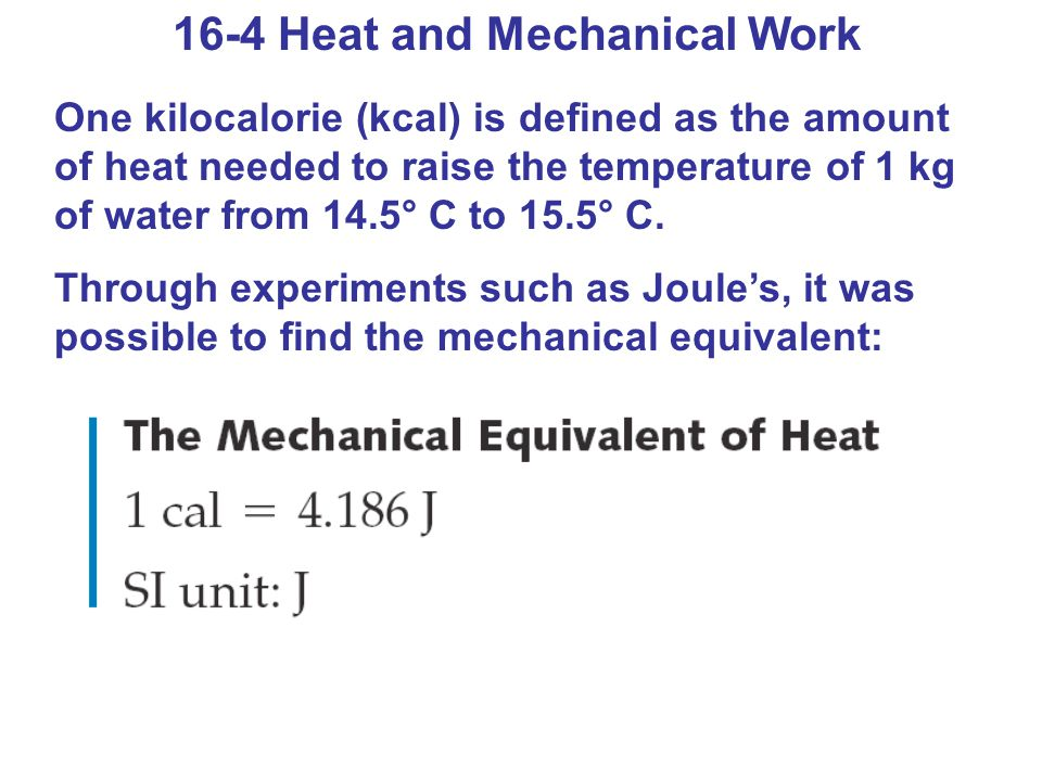 16-4 Heat and Mechanical Work One kilocalorie (kcal) is defined as the amount of heat needed to raise the temperature of 1 kg of water from 14.5° C to 15.5° C.
