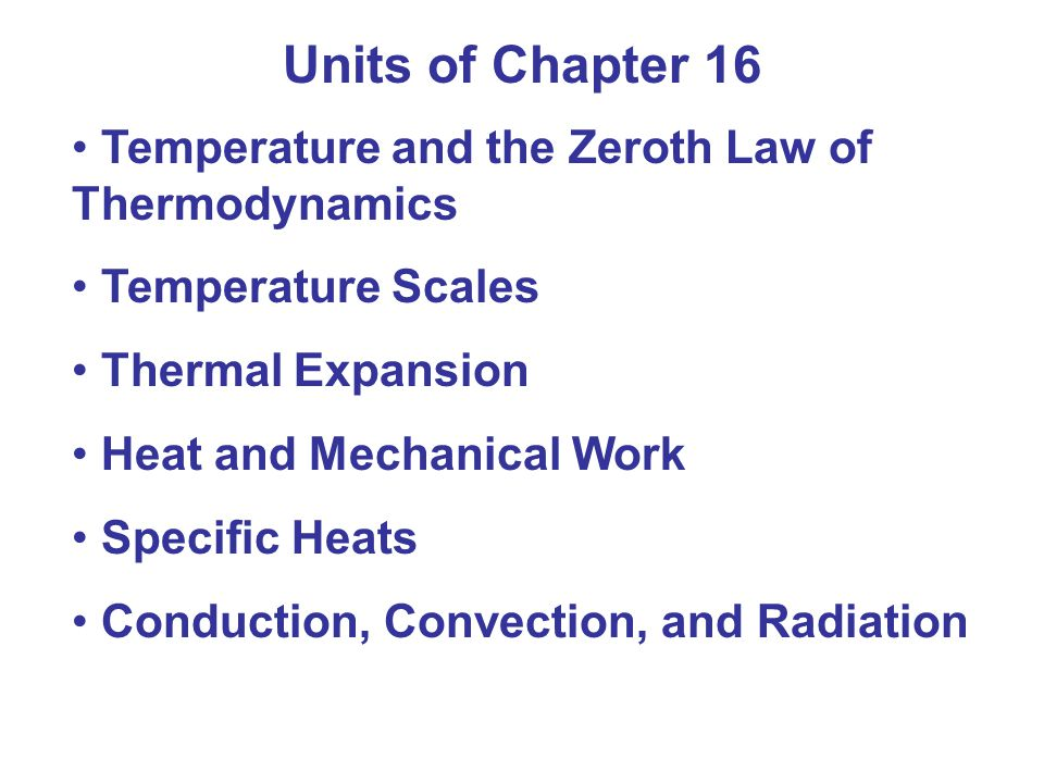 Units of Chapter 16 Temperature and the Zeroth Law of Thermodynamics Temperature Scales Thermal Expansion Heat and Mechanical Work Specific Heats Conduction, Convection, and Radiation