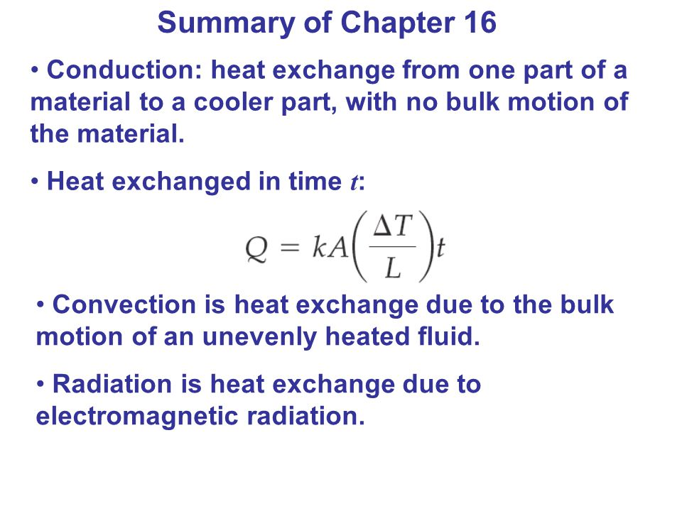 Summary of Chapter 16 Conduction: heat exchange from one part of a material to a cooler part, with no bulk motion of the material.