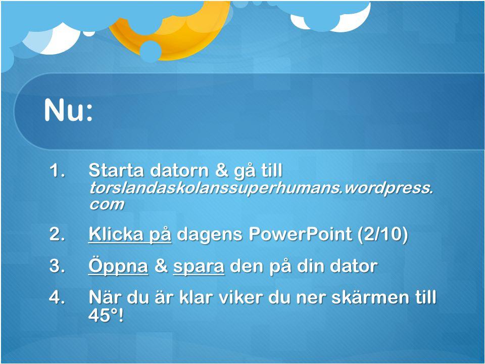 Nu: 1.Starta datorn & gå till torslandaskolanssuperhumans.wordpress. com 2.Klicka på dagens PowerPoint (2/10) 3.Öppna & spara den på din dator 4.När d