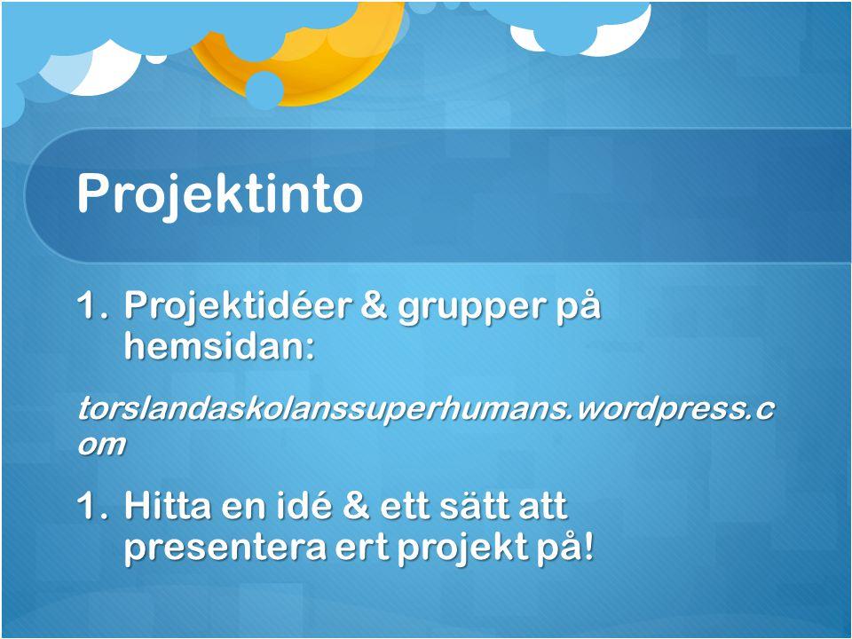 Projektinto 1.Projektidéer & grupper på hemsidan: torslandaskolanssuperhumans.wordpress.c om 1.Hitta en idé & ett sätt att presentera ert projekt på!