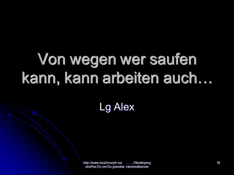 Von wegen wer saufen kann, kann arbeiten auch… Lg Alex 18http://www.tunaforsnytt.se/.......