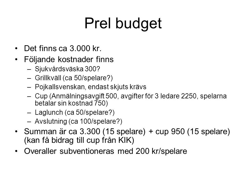 Prel budget Det finns ca 3.000 kr. Följande kostnader finns –Sjukvårdsväska 300? –Grillkväll (ca 50/spelare?) –Pojkallsvenskan, endast skjuts krävs –C