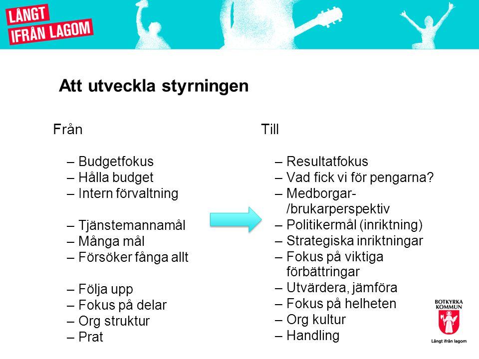 Att utveckla styrningen Från –Budgetfokus –Hålla budget –Intern förvaltning –Tjänstemannamål –Många mål –Försöker fånga allt –Följa upp –Fokus på dela
