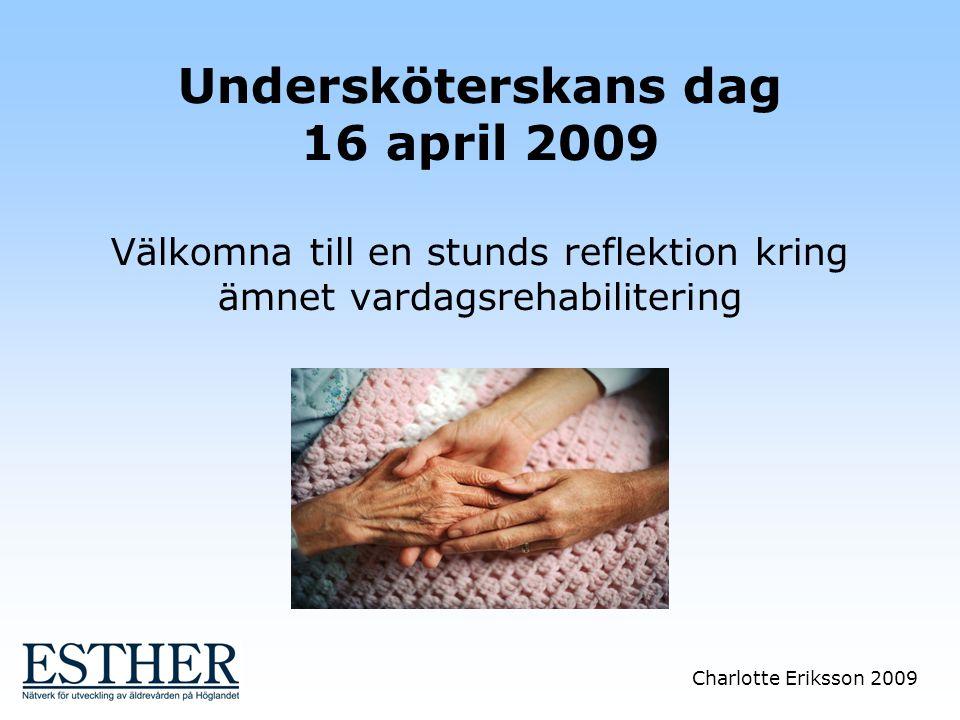 Charlotte Eriksson 2009 Undersköterskans dag 16 april 2009 Välkomna till en stunds reflektion kring ämnet vardagsrehabilitering