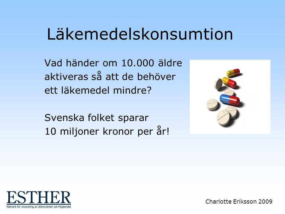 Charlotte Eriksson 2009 Läkemedelskonsumtion Vad händer om 10.000 äldre aktiveras så att de behöver ett läkemedel mindre? Svenska folket sparar 10 mil