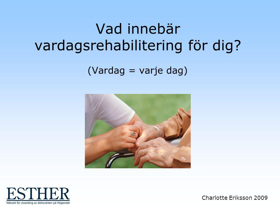 Charlotte Eriksson 2009 Vad innebär vardagsrehabilitering för dig? (Vardag = varje dag)
