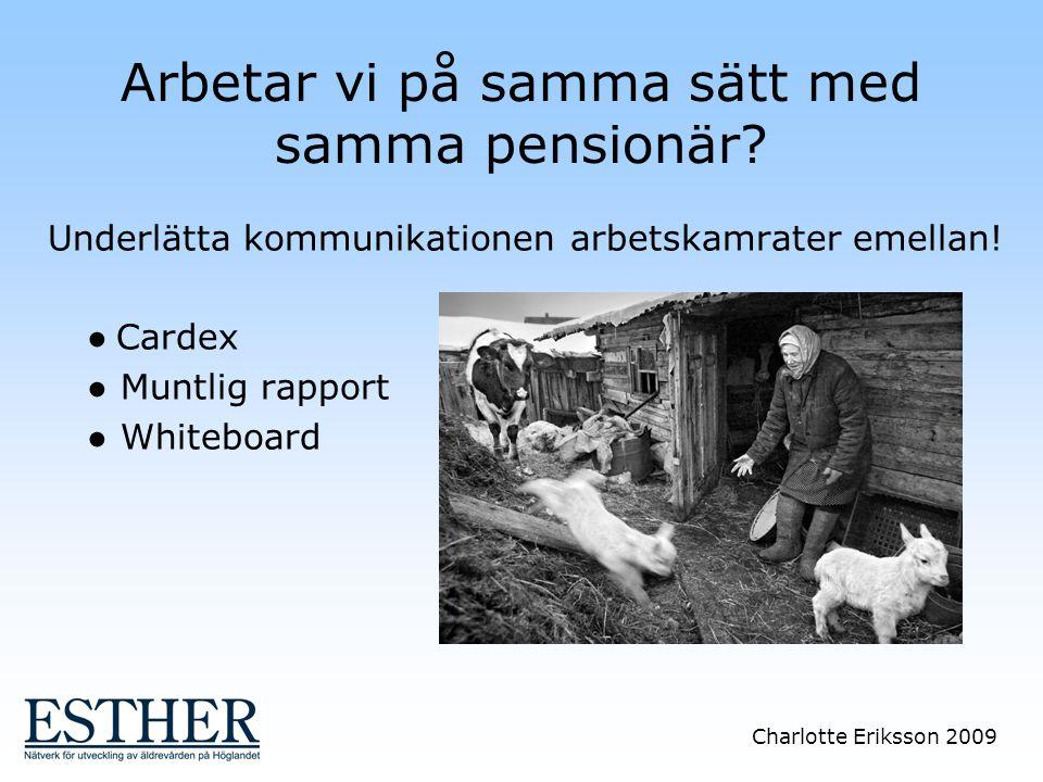 Charlotte Eriksson 2009 Arbetar vi på samma sätt med samma pensionär? Underlätta kommunikationen arbetskamrater emellan! ● Cardex ● Muntlig rapport ●