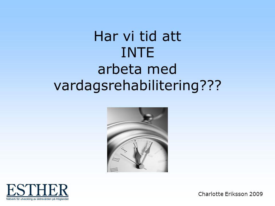 Charlotte Eriksson 2009 Har vi tid att INTE arbeta med vardagsrehabilitering???
