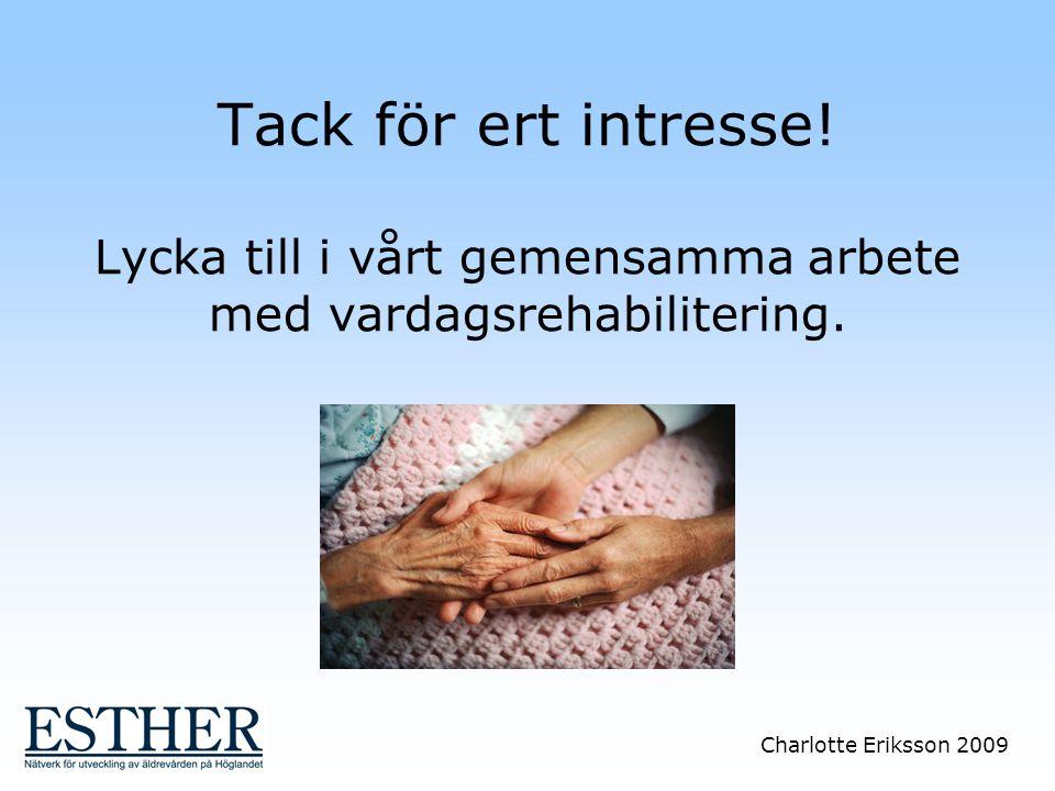 Charlotte Eriksson 2009 Tack för ert intresse! Lycka till i vårt gemensamma arbete med vardagsrehabilitering.