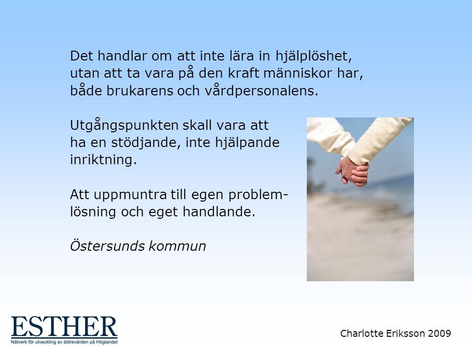 Charlotte Eriksson 2009 Det handlar om att inte lära in hjälplöshet, utan att ta vara på den kraft människor har, både brukarens och vårdpersonalens.