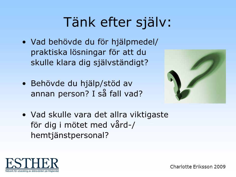 Charlotte Eriksson 2009 Tänk efter själv: Vad behövde du för hjälpmedel/ praktiska lösningar för att du skulle klara dig självständigt? Behövde du hjä