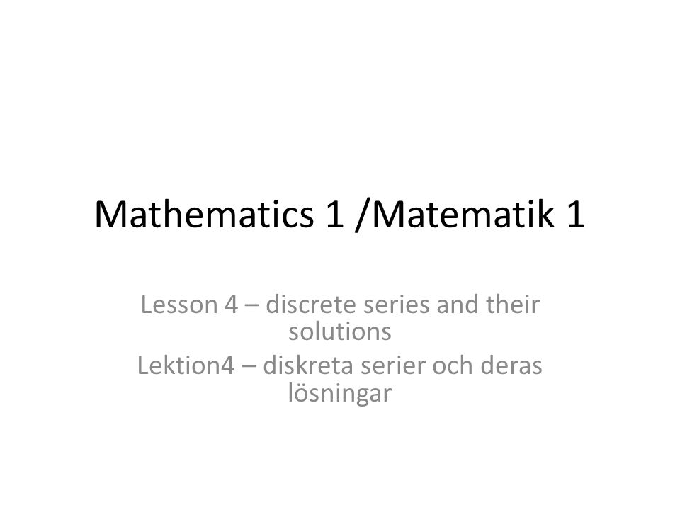 Mathematics 1 /Matematik 1 Lesson 4 – discrete series and their solutions Lektion4 – diskreta serier och deras lösningar