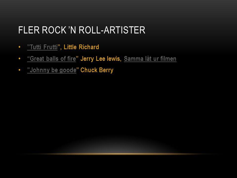 FLER ROCK 'N ROLL-ARTISTER Tutti Frutti , Little Richard Tutti Frutti Great balls of fire Jerry Lee lewis, Samma låt ur filmen Great balls of fireSamma låt ur filmen Johnny be goode Chuck Berry Johnny be goode