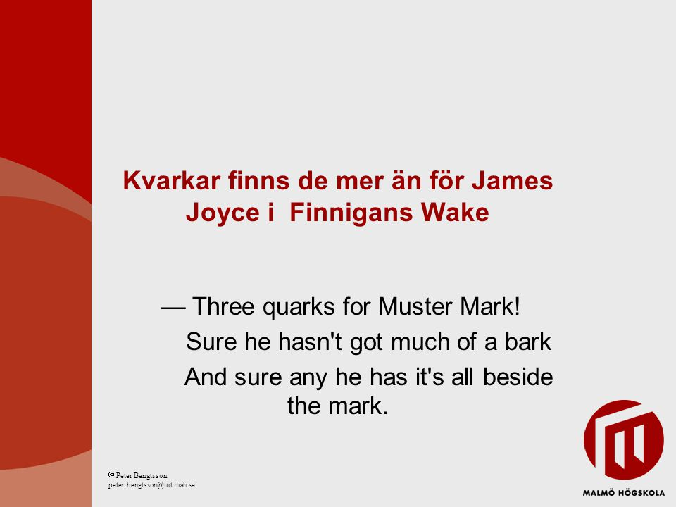 Kvarkar finns de mer än för James Joyce i Finnigans Wake — Three quarks for Muster Mark! Sure he hasn't got much of a bark And sure any he has it's al
