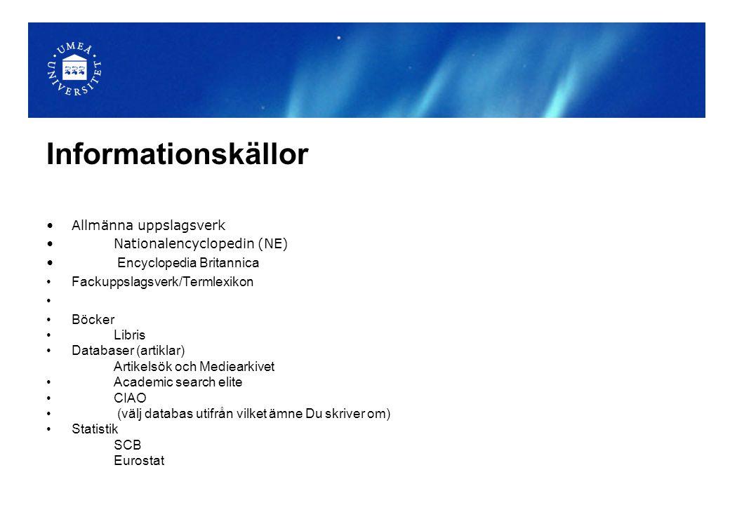 Informationskällor Allmänna uppslagsverk Nationalencyclopedin (NE) Encyclopedia Britannica Fackuppslagsverk/Termlexikon Böcker Libris Databaser (artiklar) Artikelsök och Mediearkivet Academic search elite CIAO (välj databas utifrån vilket ämne Du skriver om) Statistik SCB Eurostat