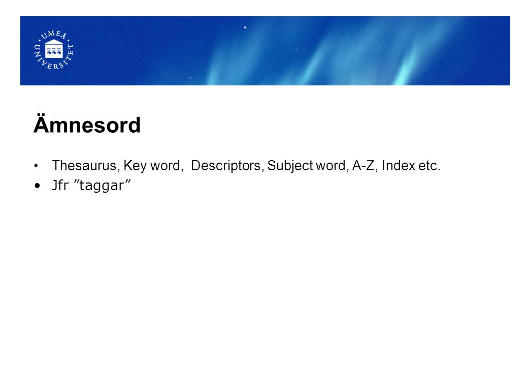 Ämnesord Thesaurus, Key word, Descriptors, Subject word, A-Z, Index etc. Jfr taggar