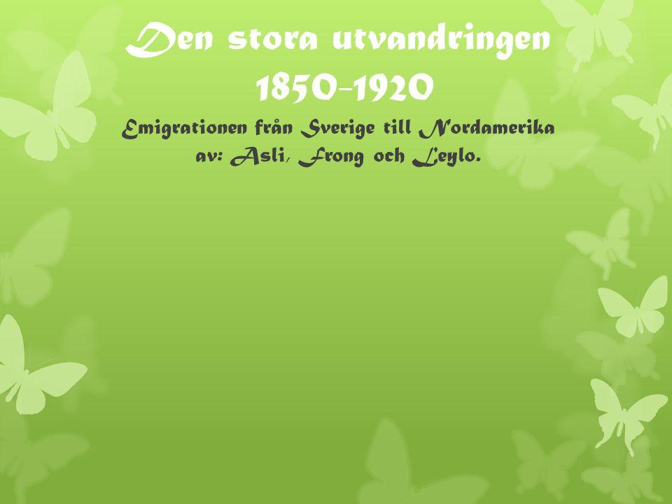 Den stora utvandringen 1850-1920 Emigrationen från Sverige till Nordamerika av: Asli, Frong och Leylo.
