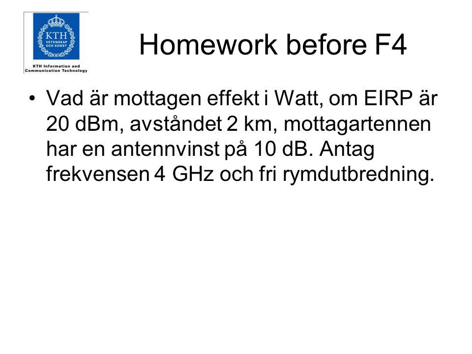 Homework before F4 Vad är mottagen effekt i Watt, om EIRP är 20 dBm, avståndet 2 km, mottagartennen har en antennvinst på 10 dB. Antag frekvensen 4 GH