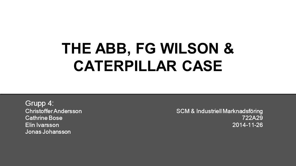 THE ABB, FG WILSON & CATERPILLAR CASE Grupp 4: Christoffer Andersson SCM & Industriell Marknadsföring Cathrine Bose 722A29 Elin Ivarsson2014-11-26 Jonas Johansson