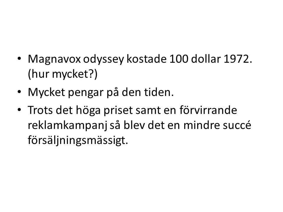 Magnavox odyssey kostade 100 dollar 1972. (hur mycket?) Mycket pengar på den tiden. Trots det höga priset samt en förvirrande reklamkampanj så blev de