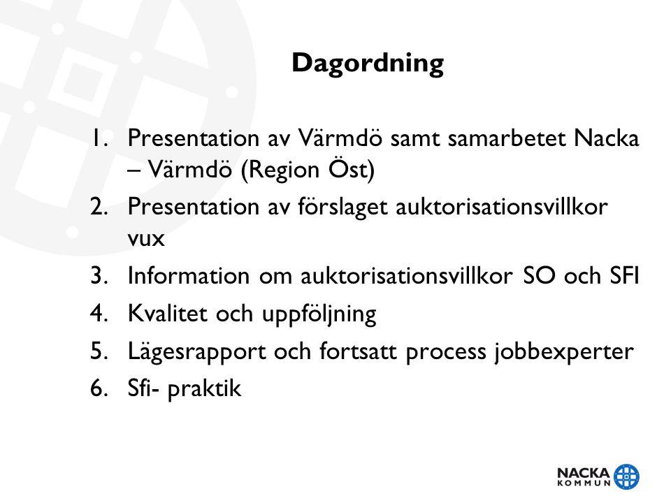 Dagordning 1.Presentation av Värmdö samt samarbetet Nacka – Värmdö (Region Öst) 2.Presentation av förslaget auktorisationsvillkor vux 3.Information om auktorisationsvillkor SO och SFI 4.Kvalitet och uppföljning 5.Lägesrapport och fortsatt process jobbexperter 6.Sfi- praktik