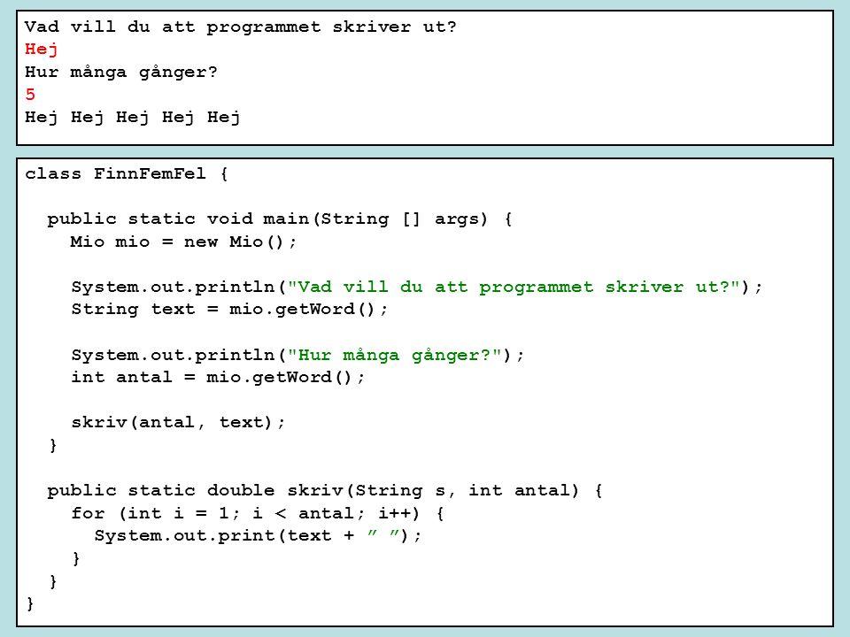 class FinnFemFel { public static void main(String [] args) { Mio mio = new Mio(); System.out.println( Vad vill du att programmet skriver ut ); String text = mio.getWord(); System.out.println( Hur många gånger ); int antal = mio.getWord(); skriv(antal, text); } public static double skriv(String s, int antal) { for (int i = 1; i < antal; i++) { System.out.print(text + ); } Vad vill du att programmet skriver ut.
