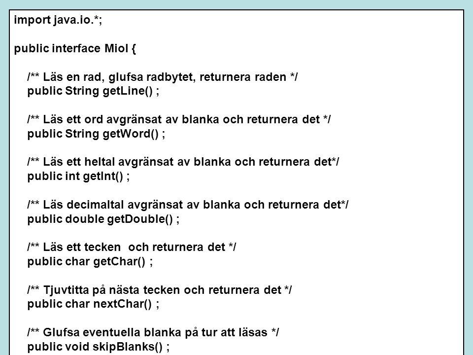 import java.io.*; public interface MioI { /** Läs en rad, glufsa radbytet, returnera raden */ public String getLine() ; /** Läs ett ord avgränsat av blanka och returnera det */ public String getWord() ; /** Läs ett heltal avgränsat av blanka och returnera det*/ public int getInt() ; /** Läs decimaltal avgränsat av blanka och returnera det*/ public double getDouble() ; /** Läs ett tecken och returnera det */ public char getChar() ; /** Tjuvtitta på nästa tecken och returnera det */ public char nextChar() ; /** Glufsa eventuella blanka på tur att läsas */ public void skipBlanks() ; /** Returnera true om retur står i tur */ public boolean eoln() ; /** Returnera true om ctrl-D står i tur */ public boolean eof() ; }