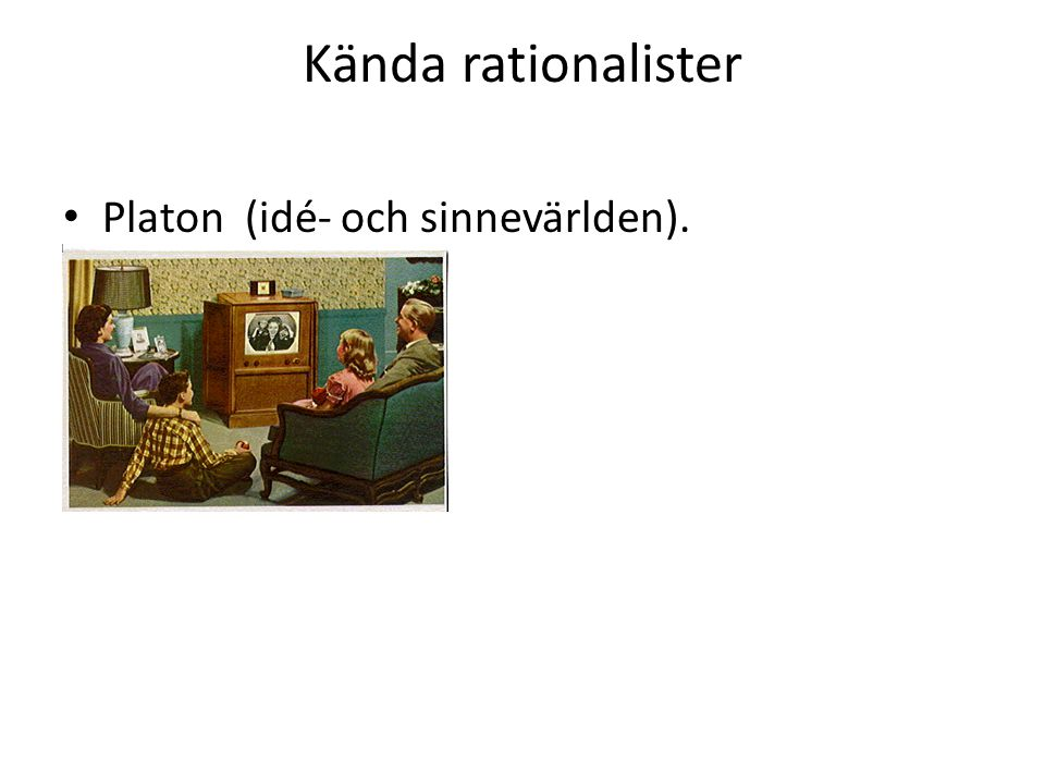 Kända rationalister Platon (idé- och sinnevärlden).