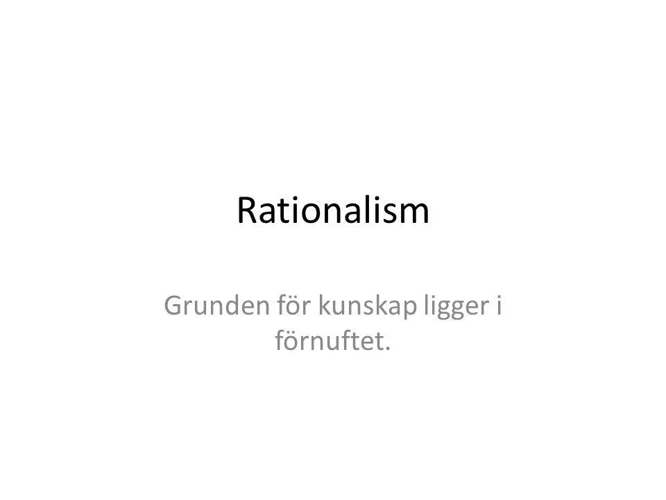 Rationalism Grunden för kunskap ligger i förnuftet.