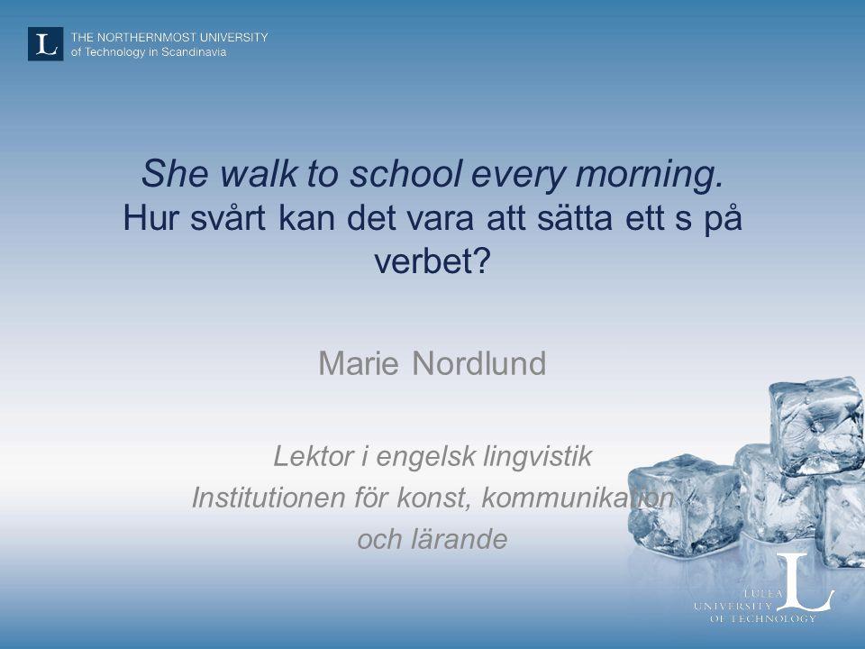 She walk to school every morning. Hur svårt kan det vara att sätta ett s på verbet.