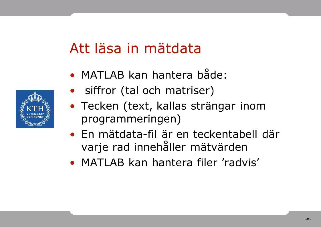 3 Att läsa in mätdata MATLAB kan hantera både: siffror (tal och matriser) Tecken (text, kallas strängar inom programmeringen) En mätdata-fil är en tec