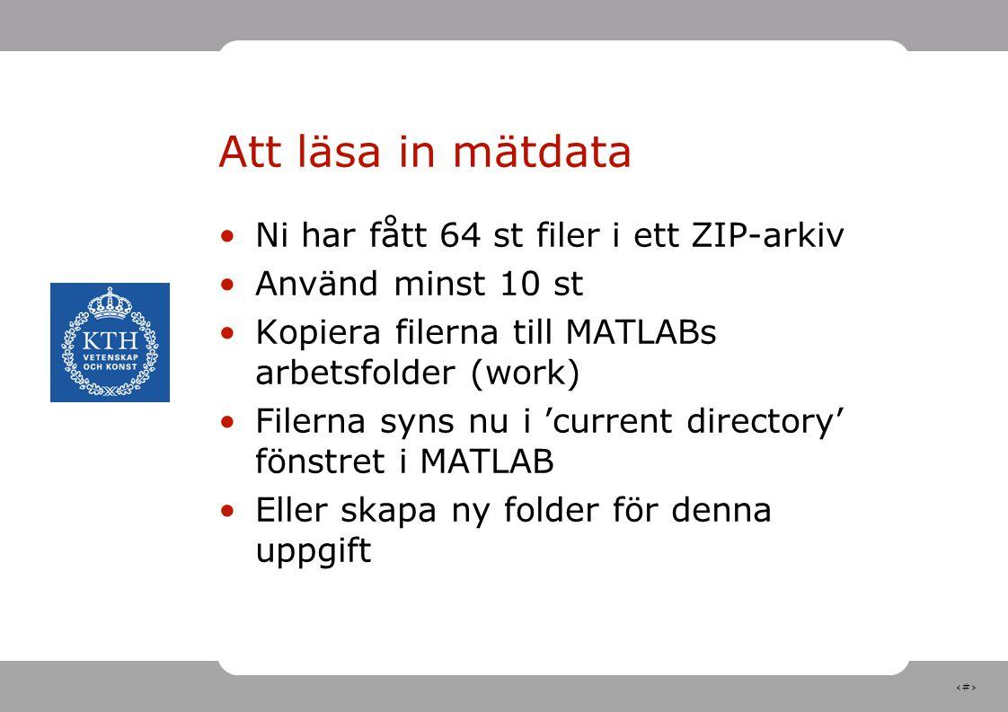 4 Att läsa in mätdata Ni har fått 64 st filer i ett ZIP-arkiv Använd minst 10 st Kopiera filerna till MATLABs arbetsfolder (work) Filerna syns nu i 'c