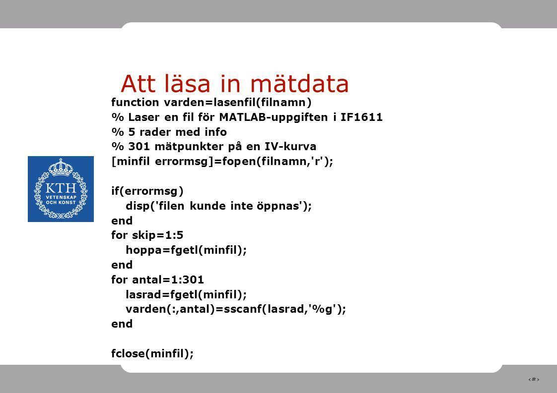 6 Att läsa in mätdata function varden=lasenfil(filnamn) % Laser en fil för MATLAB-uppgiften i IF1611 % 5 rader med info % 301 mätpunkter på en IV-kurva [minfil errormsg]=fopen(filnamn, r ); if(errormsg) disp( filen kunde inte öppnas ); end for skip=1:5 hoppa=fgetl(minfil); end for antal=1:301 lasrad=fgetl(minfil); varden(:,antal)=sscanf(lasrad, %g ); end fclose(minfil);