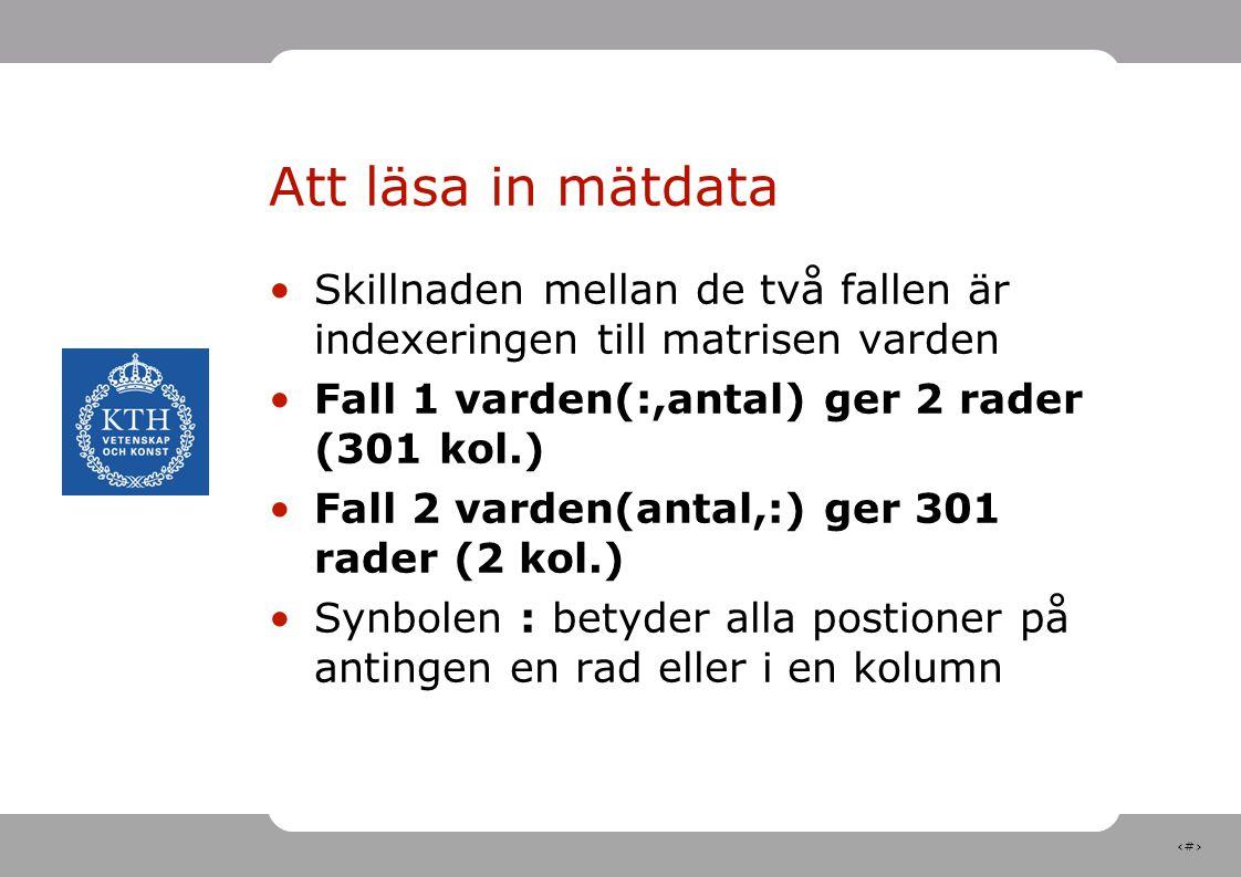 8 Att läsa in mätdata Skillnaden mellan de två fallen är indexeringen till matrisen varden Fall 1 varden(:,antal) ger 2 rader (301 kol.) Fall 2 varden