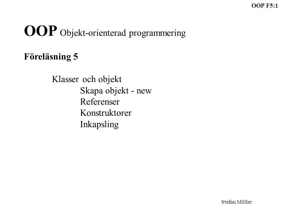 OOP F5:1 Stefan Möller OOP Objekt-orienterad programmering Föreläsning 5 Klasser och objekt Skapa objekt - new Referenser Konstruktorer Inkapsling