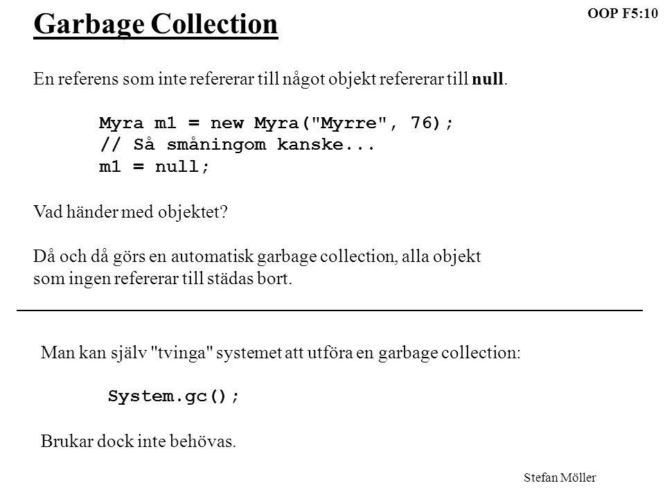 OOP F5:10 Stefan Möller Garbage Collection En referens som inte refererar till något objekt refererar till null. Myra m1 = new Myra(