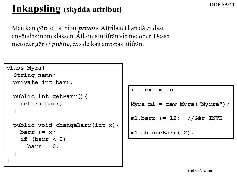 OOP F5:11 Stefan Möller Inkapsling (skydda attribut) Man kan göra ett attribut private. Attributet kan då endast användas inom klassen. Åtkomst utifrå