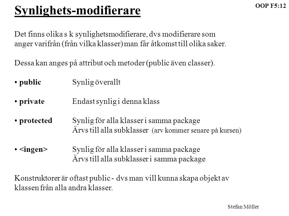 OOP F5:12 Stefan Möller Synlighets-modifierare Det finns olika s k synlighetsmodifierare, dvs modifierare som anger varifrån (från vilka klasser) man får åtkomst till olika saker.