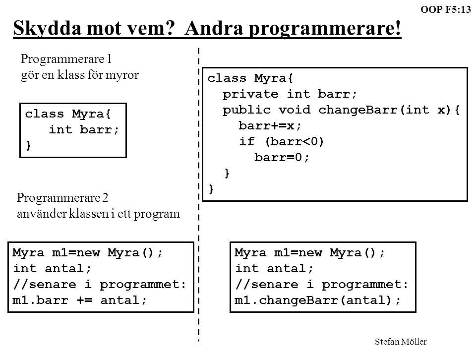 OOP F5:13 Stefan Möller Skydda mot vem? Andra programmerare! class Myra{ int barr; } class Myra{ private int barr; public void changeBarr(int x){ barr