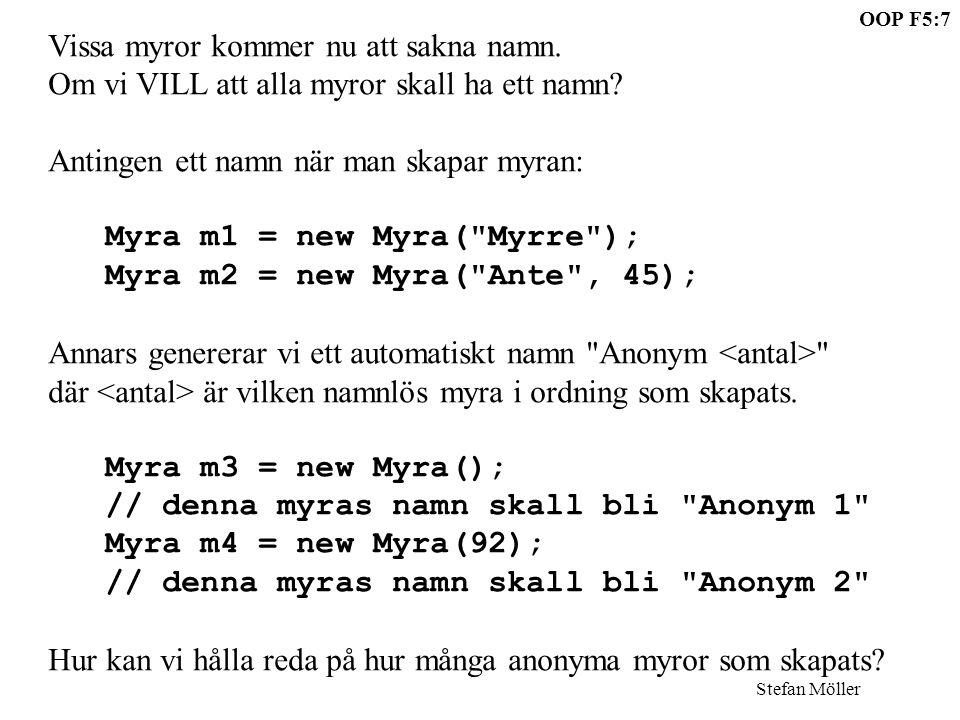 OOP F5:8 Stefan Möller class Myra{ String namn; int barr; static int antal = 0; Myra(){ namn = Anonym +(++antal); barr = 0; } Myra(String str){ namn = str; barr = 0; } Myra(int x){ namn = Anonym +(++antal); barr = x; } Myra(String str, int x){ namn = str; barr = x; } Statisk variabel, endast en finns, gemensam för alla myror