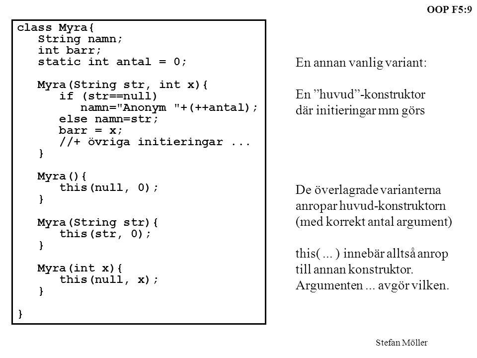 OOP F5:9 Stefan Möller class Myra{ String namn; int barr; static int antal = 0; Myra(String str, int x){ if (str==null) namn= Anonym +(++antal); else namn=str; barr = x; //+ övriga initieringar...