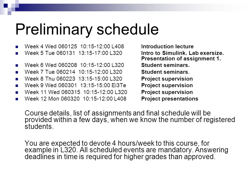 Preliminary schedule Week 4 Wed 060125 10:15-12:00 L408 Introduction lecture Week 5 Tue 060131 13:15-17:00 L320 Intro to Simulink.